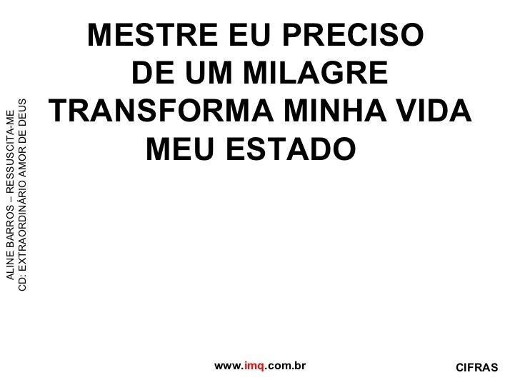 MESTRE EU PRECISO  DE UM MILAGRE TRANSFORMA MINHA VIDA MEU ESTADO  www. imq .com.br ALINE BARROS – RESSUSCITA-ME CD: EXTRA...