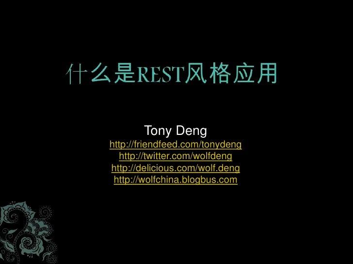 什么是REST风格应用<br />TonyDeng<br />http://friendfeed.com/tonydeng<br />http://twitter.com/wolfdeng<br />http://delicious.com/w...