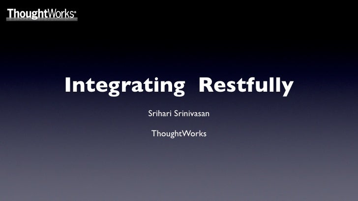 Integrating Restfully        Srihari Srinivasan         ThoughtWorks