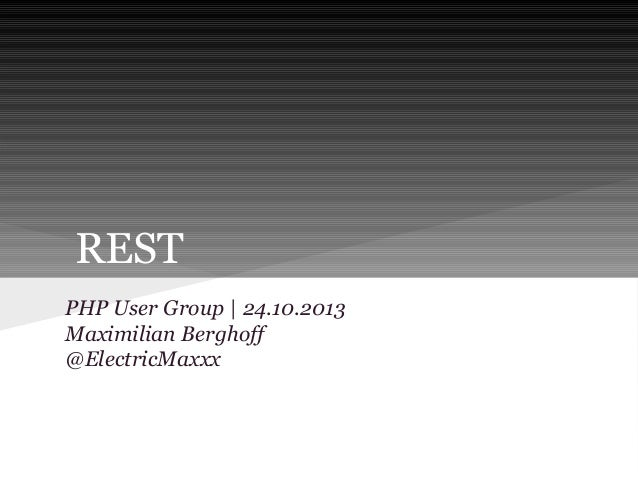 REST PHP User Group | 24.10.2013 Maximilian Berghoff @ElectricMaxxx