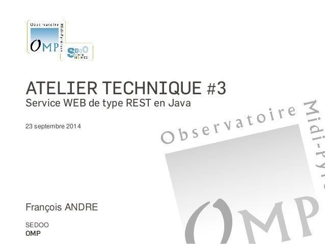 ATELIER TECHNIQUE #3  Service WEB de type REST en Java  23 septembre 2014  François ANDRE  SEDOO  OMP