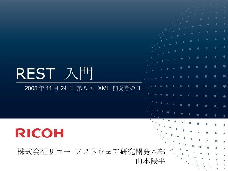 REST  入門 株式会社リコー ソフトウェア研究開発本部 山本陽平 2005 年 11 月 24 日 第八回  XML  開発者の日