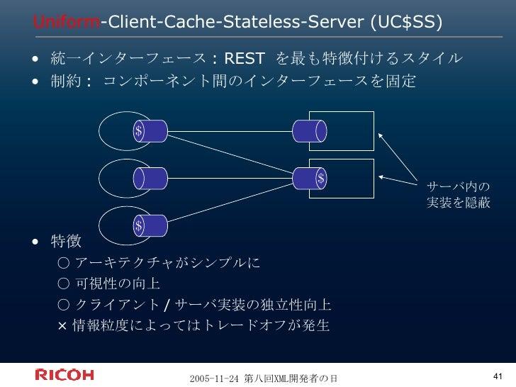 Uniform -Client-Cache-Stateless-Server (UC$SS) <ul><li>統一インターフェース: REST を最も特徴付けるスタイル </li></ul><ul><li>制約: コンポーネント間のインターフェ...