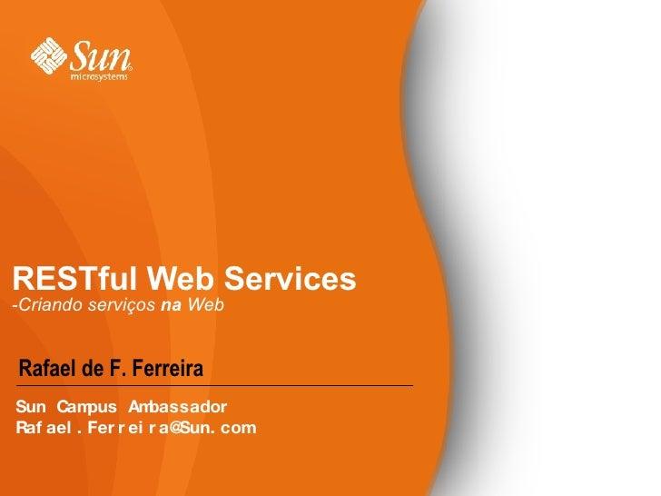 RESTful Web Services -Criando serviços  na  Web <ul><li>Rafael de F. Ferreira </li></ul>Sun Campus Ambassador [email_addre...