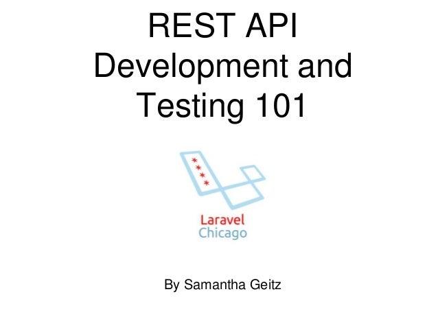 REST API  Development and  Testing 101  By Samantha Geitz