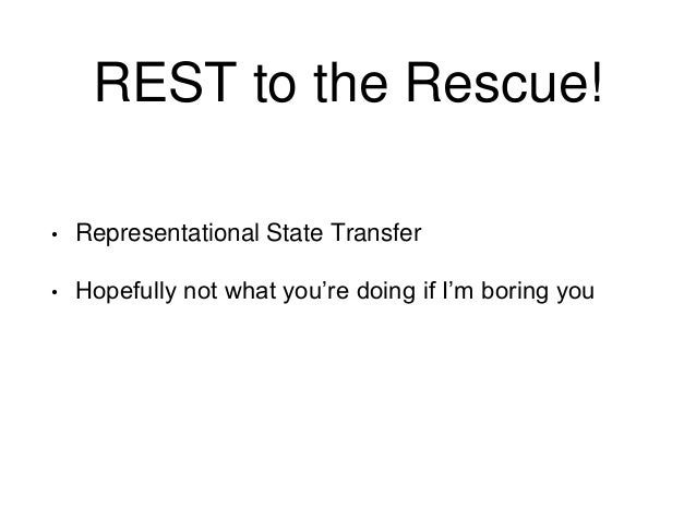REST to the Rescue!  • Representational State Transfer  • Hopefully not what you're doing if I'm boring you
