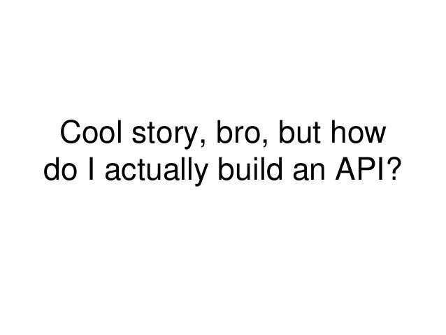 Cool story, bro, but how  do I actually build an API?
