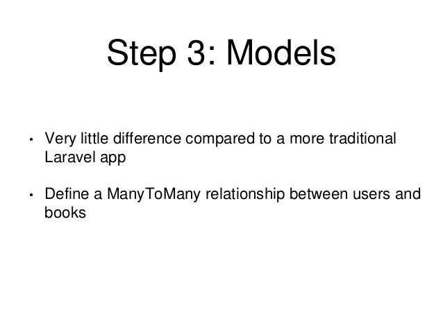 Step 3: Models  • Very little difference compared to a more traditional  Laravel app  • Define a ManyToMany relationship b...