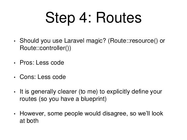 Step 4: Routes  • Should you use Laravel magic? (Route::resource() or  Route::controller())  • Pros: Less code  • Cons: Le...