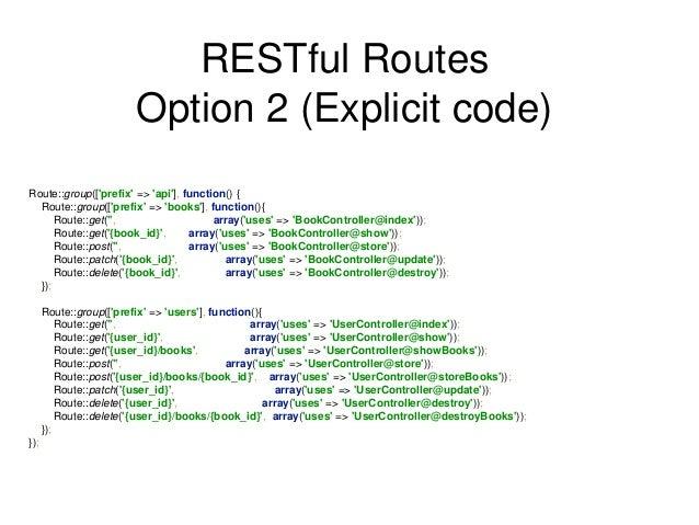 RESTful Routes  Option 2 (Explicit code)  Route::group(['prefix' => 'api'], function() {  Route::group(['prefix' => 'books...