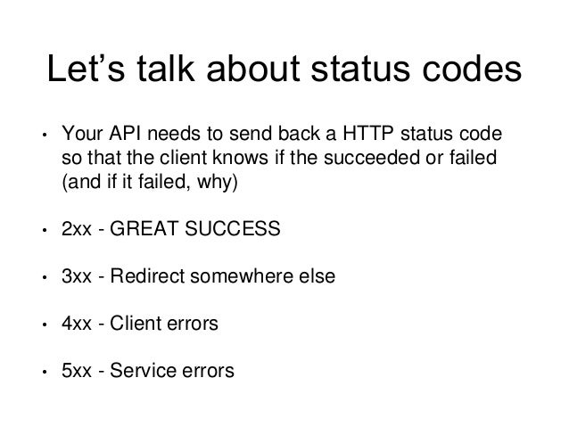 Let's talk about status codes  • Your API needs to send back a HTTP status code  so that the client knows if the succeeded...