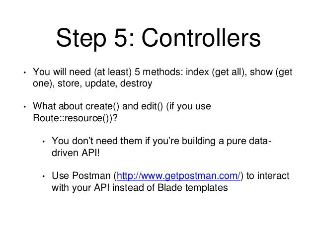Step 5: Controllers  • You will need (at least) 5 methods: index (get all), show (get  one), store, update, destroy  • Wha...