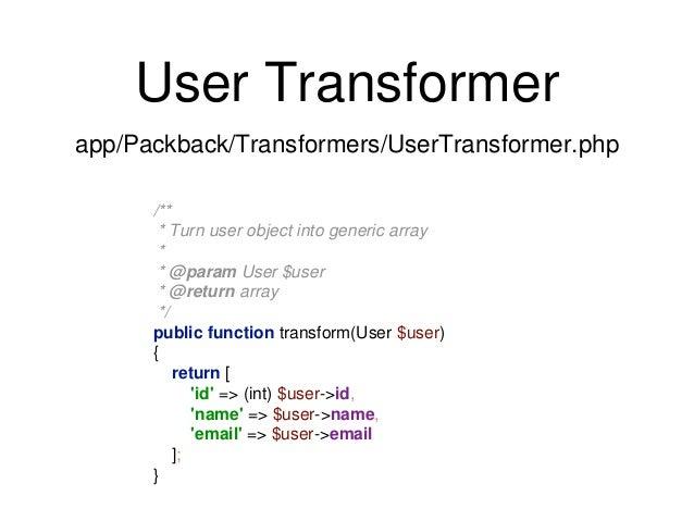 User Transformer  app/Packback/Transformers/UserTransformer.php  /**  * Turn user object into generic array  *  * @param U...