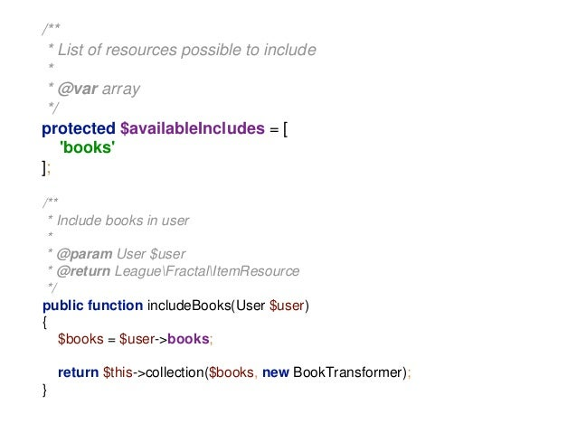 /**  * List of resources possible to include  *  * @var array  */  protected $availableIncludes = [  'books'  ];  /**  * I...