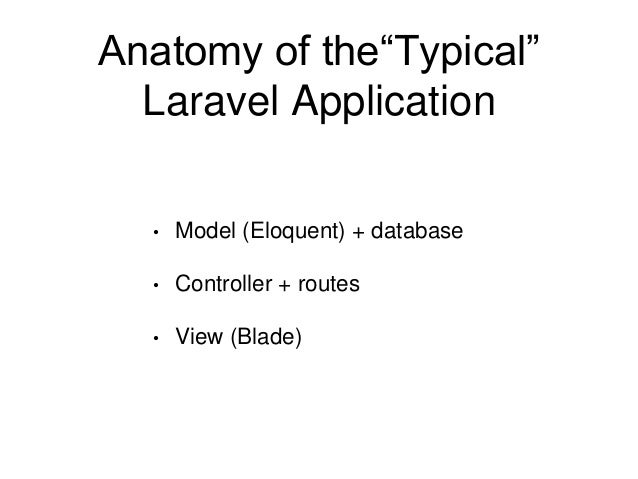 """Anatomy of the""""Typical""""  Laravel Application  • Model (Eloquent) + database  • Controller + routes  • View (Blade)"""