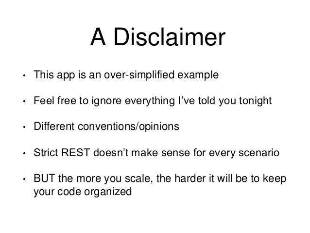 A Disclaimer  • This app is an over-simplified example  • Feel free to ignore everything I've told you tonight  • Differen...