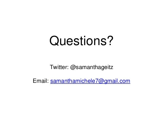 Questions?  Twitter: @samanthageitz  Email: samanthamichele7@gmail.com