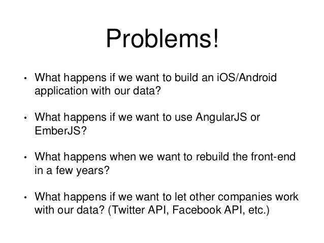 Problems!  • What happens if we want to build an iOS/Android  application with our data?  • What happens if we want to use...