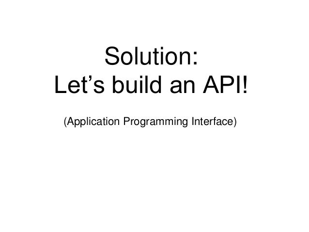 Solution:  Let's build an API!  (Application Programming Interface)