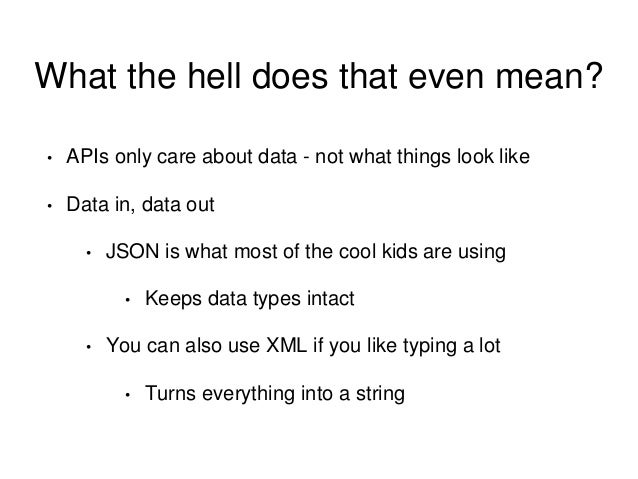 What the hell does that even mean?  • APIs only care about data - not what things look like  • Data in, data out  • JSON i...