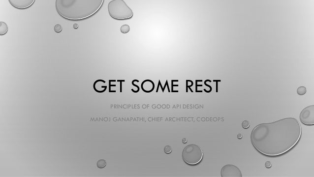 GET SOME REST PRINCIPLES OF GOOD API DESIGN MANOJ GANAPATHI, CHIEF ARCHITECT, CODEOPS
