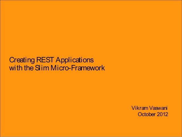 Creating REST Applicationswith the Slim Micro-Framework                                Vikram Vaswani                     ...