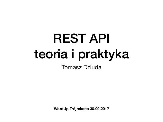 REST API  teoria i praktyka Tomasz Dziuda WordUp Trójmiasto 30.09.2017