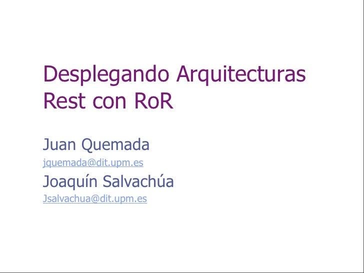 Desplegando Arquitecturas Rest con RoR Juan Quemada jquemada@dit.upm.es  Joaquín Salvachúa Jsalvachua@dit.upm.es