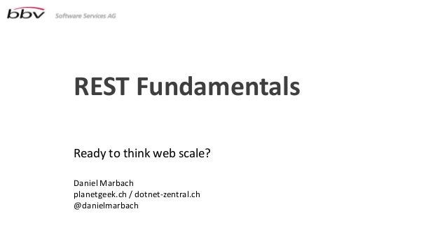 REST FundamentalsReady to think web scale?Daniel Marbachplanetgeek.ch / dotnet-zentral.ch@danielmarbach