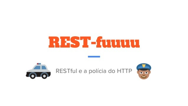 REST-fuuuu RESTful e a polícia do HTTP