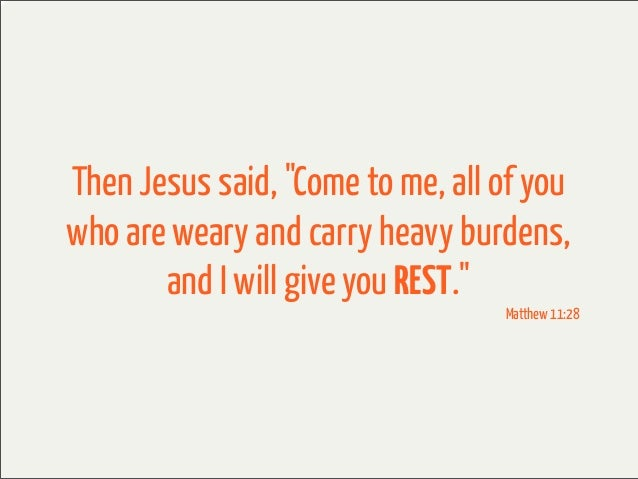 """Then Jesus said, """"Come to me, all of youwho are weary and carry heavy burdens,       and I will give you REST.""""           ..."""