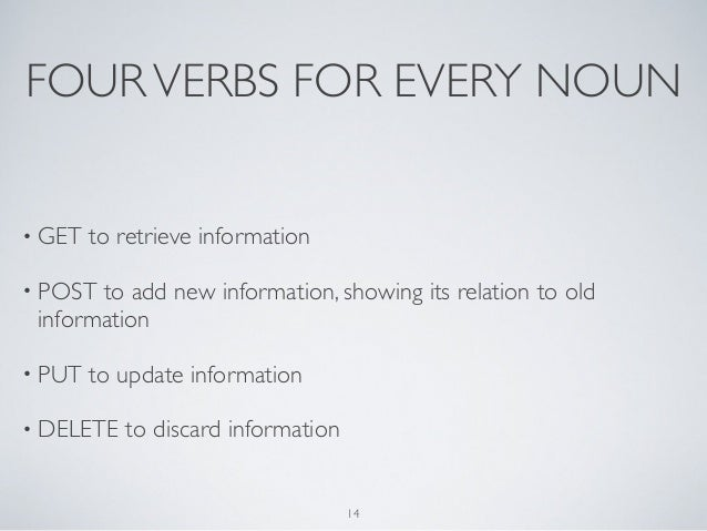 FOUR VERBS FOR EVERY NOUN• GET   to retrieve information• POST to add new information, showing its relation to old informa...