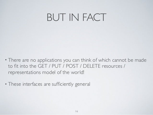 BUT IN FACT• There  are no applications you can think of which cannot be made to fit into the GET / PUT / POST / DELETE res...