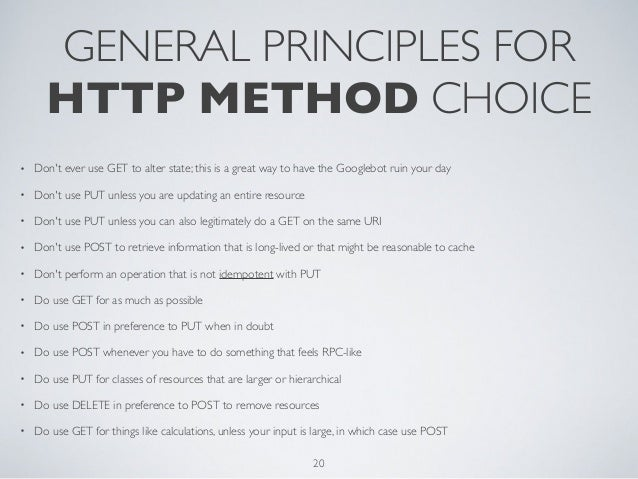 GENERAL PRINCIPLES FOR      HTTP METHOD CHOICE•   Dont ever use GET to alter state; this is a great way to have the Google...