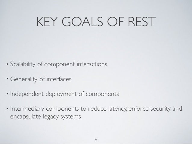 KEY GOALS OF REST• Scalability   of component interactions• Generality    of interfaces• Independent     deployment of com...