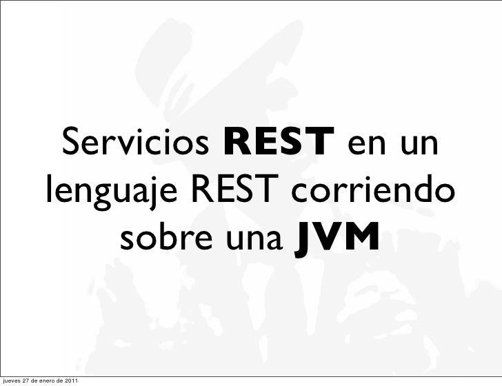 Servicios REST en un              lenguaje REST corriendo                  sobre una JVMjueves 27 de enero de 2011