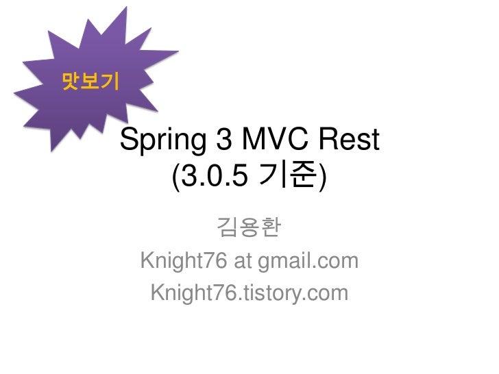 Spring 3 MVC Rest  (3.0.5 기준)<br />김용환<br />Knight76 at gmail.com<br />Knight76.tistory.com<br />맛보기<br />