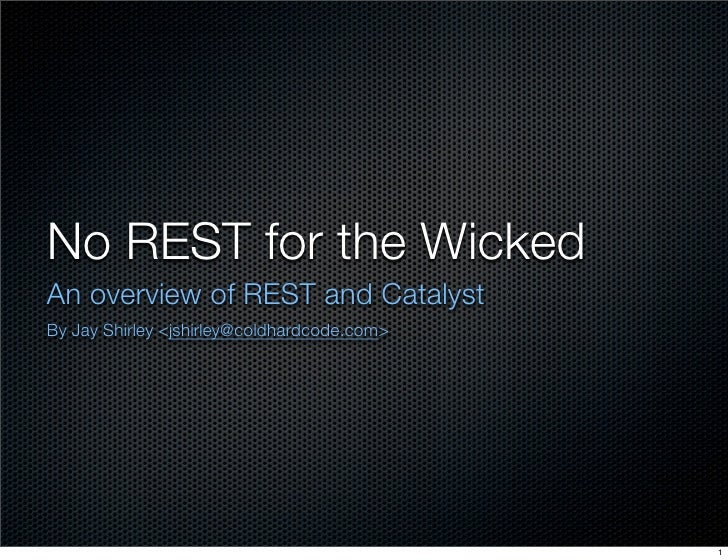 No REST for the Wicked An overview of REST and Catalyst By Jay Shirley <jshirley@coldhardcode.com>                        ...