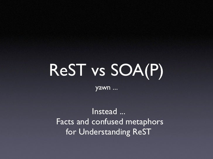 ReST vs SOA(P)           yawn ...             Instead ... Facts and confused metaphors   for Understanding ReST