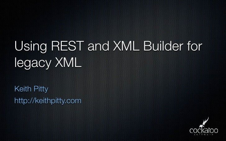 Using REST and XML Builder for legacy XML Keith Pitty http://keithpitty.com