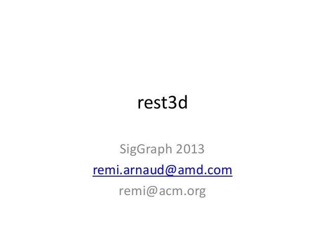 rest3d SigGraph 2013 remi.arnaud@amd.com remi@acm.org