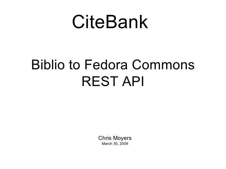 Biblio to Fedora Commons REST API Chris Moyers March 30, 2009 CiteBank