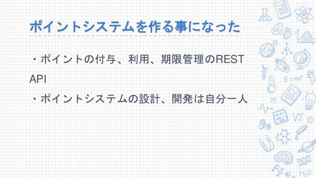 ポイントシステムを作る事になった ・ポイントの付与、利用、期限管理のREST API ・ポイントシステムの設計、開発は自分一人