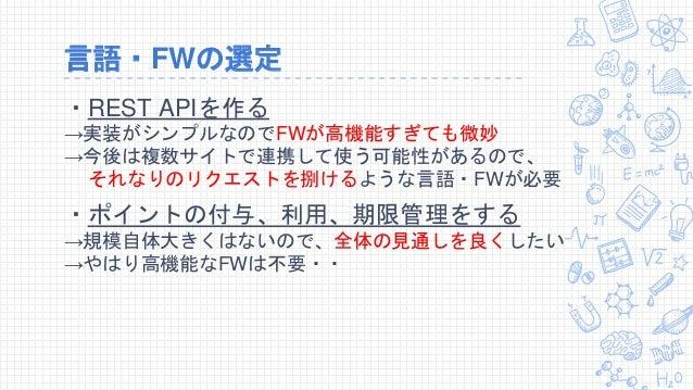 言語・FWの選定 ・REST APIを作る →実装がシンプルなのでFWが高機能すぎても微妙 →今後は複数サイトで連携して使う可能性があるので、 それなりのリクエストを捌けるような言語・FWが必要 ・ポイントの付与、利用、期限管理をする →規模自...