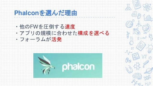 Phalconを選んだ理由 ・他のFWを圧倒する速度 ・アプリの規模に合わせた構成を選べる ・フォーラムが活発