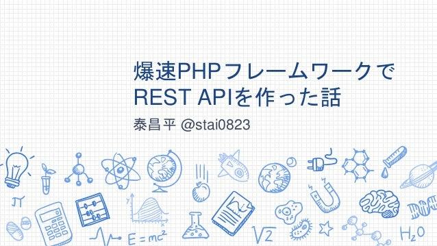 爆速PHPフレームワークで REST APIを作った話 泰昌平 @stai0823