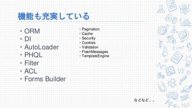 機能も充実している ・ORM ・DI ・AutoLoader ・PHQL ・Filter ・ACL ・Forms Builder ・Pagination ・Cache ・Security ・Cookies ・Validation ・FlashM...