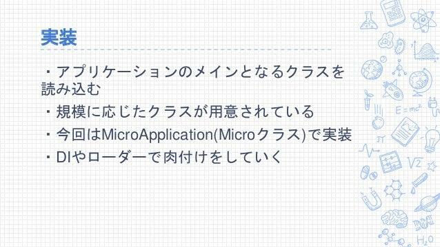 実装 ・アプリケーションのメインとなるクラスを 読み込む ・規模に応じたクラスが用意されている ・今回はMicroApplication(Microクラス)で実装 ・DIやローダーで肉付けをしていく