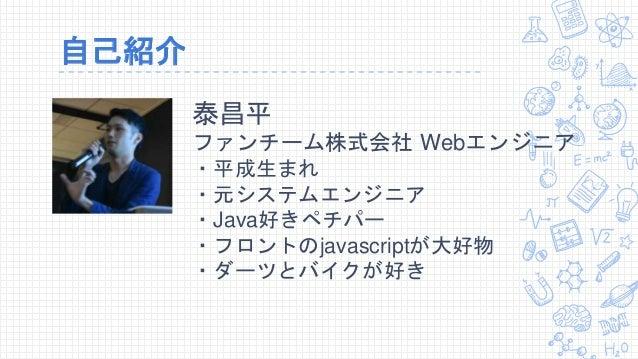 自己紹介 泰昌平 ファンチーム株式会社 Webエンジニア ・平成生まれ ・元システムエンジニア ・Java好きペチパー ・フロントのjavascriptが大好物 ・ダーツとバイクが好き