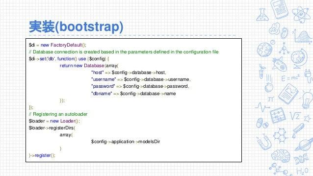 実装(bootstrap) $di = new FactoryDefault(); // Database connection is created based in the parameters defined in the configu...